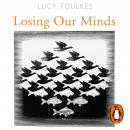 Losing Our Minds: What Mental Illness Really Is  – and What It Isn't Audiobook