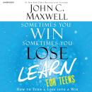 Sometimes You Win--Sometimes You Learn for Teens: How to Turn a Loss into a Win, John C. Maxwell