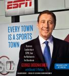 Every Town Is a Sports Town: Business Leadership at ESPN, from the Mailroom to the Boardroom, George Bodenheimer, Donald T. Phillips