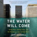 Water Will Come: Rising Seas, Sinking Cities, and the Remaking of the Civilized World, Jeff Goodell