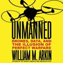 Unmanned: Drones, Data, and the Illusion of Perfect Warfare, William M. Arkin