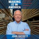 Making It in America: A 12-Point Plan for Growing Your Business and Keeping Jobs at Home, John Bassett, Ellis Henican