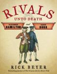 Rivals Unto Death: Alexander Hamilton and Aaron Burr, Rick Beyer