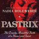 Pastrix: The Cranky, Beautiful Faith of a Sinner & Saint, Nadia Bolz-Weber