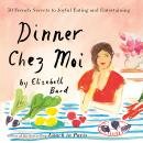 Dinner Chez Moi: 50 French Secrets to Joyful Eating and Entertaining, Elizabeth Bard