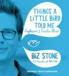 Things a Little Bird Told Me: Confessions of the Creative Mind, Biz Stone