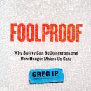 Foolproof: Why Safety Can Be Dangerous and How Danger Makes Us Safe, Greg Ip