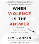 When Violence Is the Answer: Learning How to Do What It Takes When Your Life Is at Stake, Tim Larkin