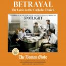 Betrayal: The Crisis in the Catholic Church: The findings of the investigation that inspired the major motion picture Spotlight, The Investigative Staff of the Boston Globe