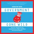 Government Gone Wild: How D.C. Politicians Are Taking You for a Ride -- and What You Can Do About It, Kristin Tate