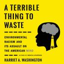 A Terrible Thing to Waste: Environmental Racism and Its Assault on the American Mind Audiobook
