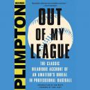 Out of My League: The Classic Hilarious Account of an Amateur's Ordeal in Professional Baseball, George Plimpton