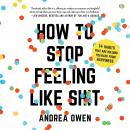 How to Stop Feeling Like Sh*t: 14 Habits that Are Holding You Back from Happiness, Andrea Owen