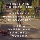 There Are No Dead Here: A Story of Murder and Denial in Colombia, Maria Mcfarland Sánchez-Moreno
