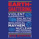 Earth-Shattering: Violent Supernovas, Galactic Explosions, Biological Mayhem, Nuclear Meltdowns, and Other Hazards to Life in Our Universe, Bob Berman