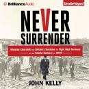 Never Surrender: Winston Churchill and Britain's Decision to Fight Nazi Germany in the Fateful Summer of 1940