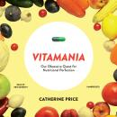 Vitamania: Our Obsessive Quest for Nutritional Perfection, Catherine Price