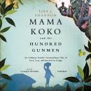 Mama Koko and the Hundred Gunmen: An Ordinary Family's Extraordinary Tale of Love, Loss, and Survival in Congo, Lisa J. Shannon