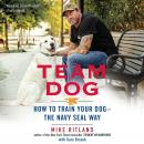 Team Dog: How to Train Your Dog—the Navy SEAL Way, Mike Ritland