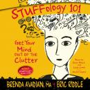 Stuffology 101: Get Your Mind out of the Clutter, Brenda Avadian, MA, Eric M. Riddle