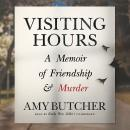 Visiting Hours: A Memoir of Friendship and Murder, Amy Butcher