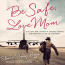 Be Safe, Love Mom: A Military Mom's Stories of Courage, Comfort, and Surviving Life on the Home Front, Elaine Lowry Brye