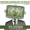 Amusing Ourselves to Death: Public Discourse in the Age of Show Business, Neil Postman