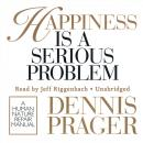 Happiness Is a Serious Problem: A Human Nature Repair Manual, Dennis Prager
