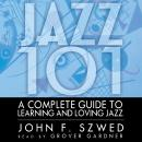 Jazz 101: A Complete Guide to Learning and Loving Jazz, John F. Szwed