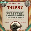 Topsy: The Startling Story of the Crooked-Tailed Elephant, P. T. Barnum, and the American Wizard, Thomas Edison, Michael Daly