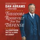 Theodore Roosevelt for the Defense: The Courtroom Battle to Save His Legacy, Dan Abrams, David Fisher