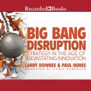 Big Bang Disruption: Strategy in the Age of Devestating Innovation, Paul Nunes, Larry Downes