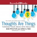 Thoughts Are Things: Turning Your Ideas Into Realities, Greg S. Reid, Bob Proctor