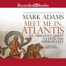 Meet Me in Atlantis: My Quest to Find the 2,000-Year-Old Sunken City, Mark Adams