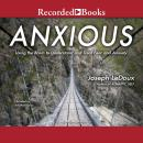 Anxious: Using the Brain to Understand and Treat Fear and Anxiety, Joseph LeDoux