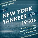 The New York Yankees of the 1950s: Mantle, Stengel, Berra, and a Decade of Dominance Audiobook