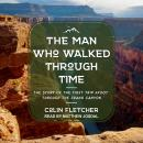 Man Who Walked Through Time: The Story of the First Trip Afoot Through the Grand Canyon, Colin Fletcher