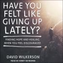 Have You Felt Like Giving Up Lately?: Finding Hope and Healing When You Feel Discouraged Audiobook