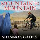 Mountain to Mountain: A Journey of Adventure and Activism for the Women of Afghanistan, Shannon Galpin