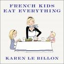 French Kids Eat Everything: How Our Family Moved to France, Cured Picky Eating, Banned Snacking, and Discovered 10 Simple Rules for Raising Happy, Healthy Eaters, Karen Le Billon