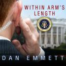 Within Arm's Length: A Secret Service Agent's Definitive Inside Account of Protecting the President, Dan Emmett