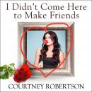 I Didn't Come Here to Make Friends: Confessions of a Reality Show Villain, Courtney Robertson