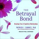 Betrayal Bond: Breaking Free of Exploitive Relationships, Patrick Carnes, Ph.D.