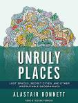 Unruly Places: Lost Spaces, Secret Cities, and Other Inscrutable Geographies, Alastair Bonnett