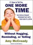 If I Have to Tell You One More Time...: The Revolutionary Program That Gets Your Kids to Listen Without Nagging, Reminding, or Yelling