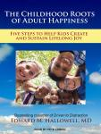 Childhood Roots of Adult Happiness: Five Steps to Help Kids Create and Sustain Lifelong Joy, Edward M. Hallowell, MD
