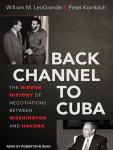 Back Channel to Cuba: The Hidden History of Negotiations between Washington and Havana, Peter Kornbluh, William M. LeoGrande