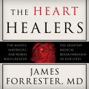 Heart Healers: The Misfits, Mavericks, and Rebels Who Created the Greatest Medical Breakthrough of Our Lives, James Forrester, M.D.