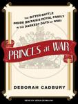 Princes at War: The Bitter Battle Inside Britain's Royal Family in the Darkest Days of WWII, Deborah Cadbury