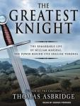 Greatest Knight: The Remarkable Life of William Marshal, the Power Behind Five English Thrones, Thomas Asbridge
